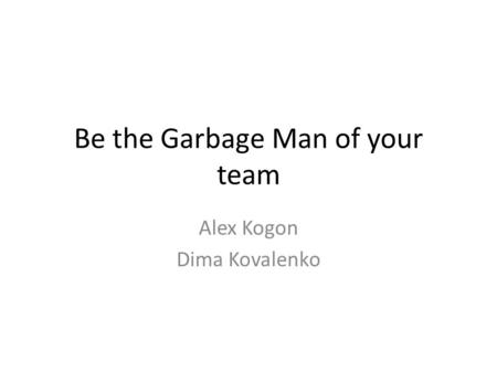 Be the Garbage Man of your team Alex Kogon Dima Kovalenko.