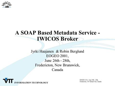 INFORMATION TECHNOLOGY EOGEO 2001, June 26th - 28th, Fredericton, New Brunswick, Canada A SOAP Based Metadata Service - IWICOS Broker Jyrki Haajanen &