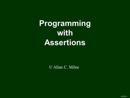 Programming with Assertions © Allan C. Milne v15.4.13.