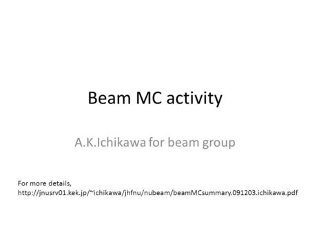 Beam MC activity A.K.Ichikawa for beam group For more details,