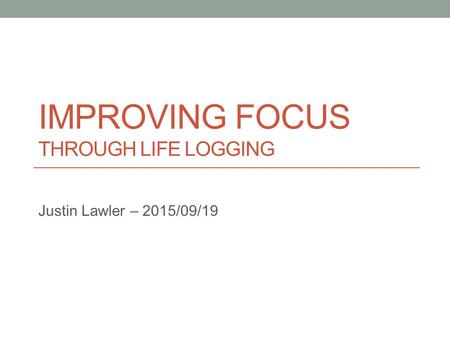 IMPROVING FOCUS THROUGH LIFE LOGGING Justin Lawler – 2015/09/19.