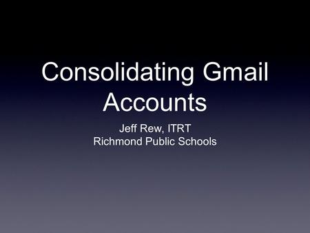 Consolidating Gmail Accounts Jeff Rew, ITRT Richmond Public Schools.