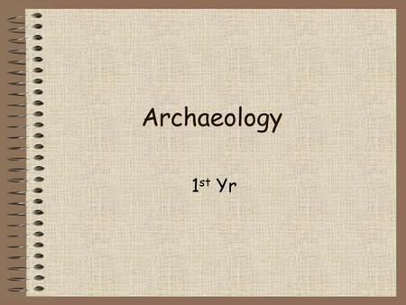 Archaeology 1 st Yr. Archaeologists Historians study written sources Archaeologists study artefacts Archaeology is the study of the remains… …left by.