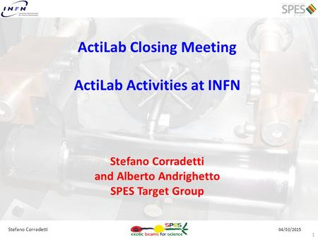 04/03/2015 1 Stefano Corradetti ActiLab Closing Meeting ActiLab Activities at INFN Stefano Corradetti and Alberto Andrighetto SPES Target Group.