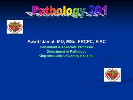 Awatif Jamal, MD, MSc, FRCPC, FIAC Consultant & Associate Professor Department of Pathology King Abdulaziz University Hospital.