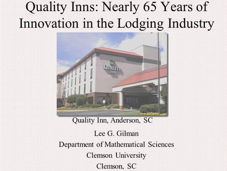 Quality Inns: Nearly 65 Years of Innovation in the Lodging Industry Lee G. Gilman Department of Mathematical Sciences Clemson University Clemson, SC Quality.