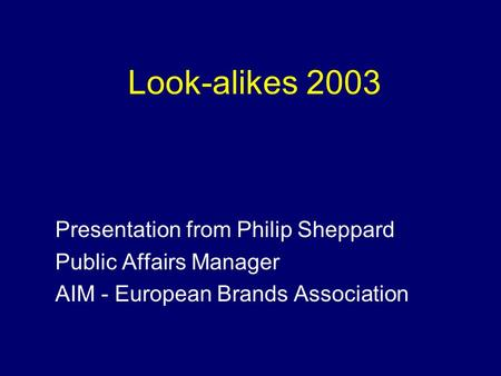 Look-alikes 2003 Presentation from Philip Sheppard Public Affairs Manager AIM - European Brands Association.