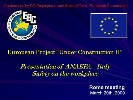 "European Project ""Under Construction II"" Presentation of ANAEPA – Italy Safety on the workplace Rome meeting March 20th, 2009 Co-financed by DG Employment."