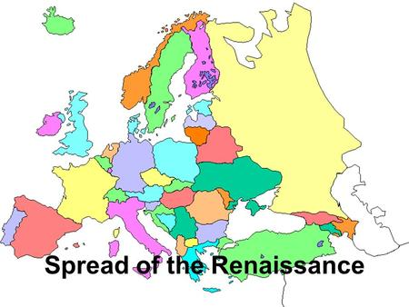 Spread of the Renaissance. Italy- 1350 Spain German States France England 1485 1400 1494 1492.