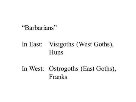 """Barbarians"" In East: 	Visigoths (West Goths), Huns"