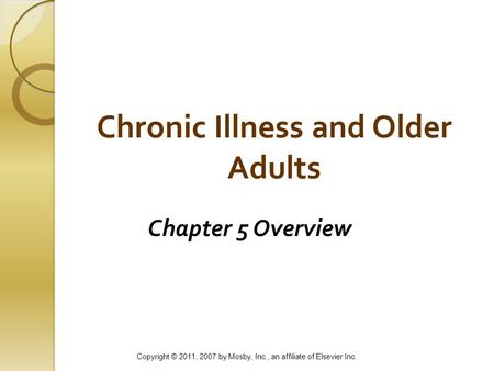 Chronic Illness and Older Adults Chapter 5 Overview Copyright © 2011, 2007 by Mosby, Inc., an affiliate of Elsevier Inc.