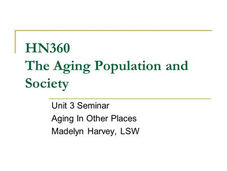 HN360 The Aging Population and Society Unit 3 Seminar Aging In Other Places Madelyn Harvey, LSW.