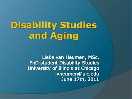Disability Studies and Aging. Today  Gerontology and disability versus disability studies and aging  Important parallels between both disciplines 