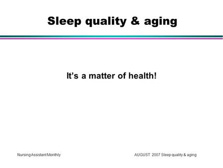 Nursing Assistant Monthly AUGUST 2007 Sleep quality & aging It's a matter of health! Sleep quality & aging.
