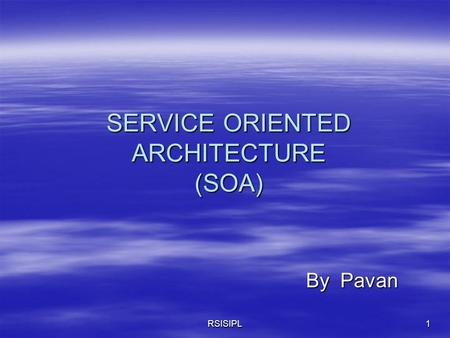 RSISIPL1 SERVICE ORIENTED ARCHITECTURE (SOA) By Pavan By Pavan.