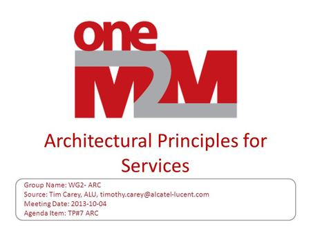 Architectural Principles for Services Group Name: WG2- ARC Source: Tim Carey, ALU, Meeting Date: 2013-10-04 Agenda Item: