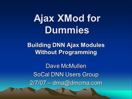 Ajax XMod for Dummies Building DNN Ajax Modules Without Programming Dave McMullen SoCal DNN Users Group 2/7/07 –