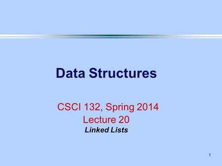 1 Data Structures CSCI 132, Spring 2014 Lecture 20 Linked Lists.