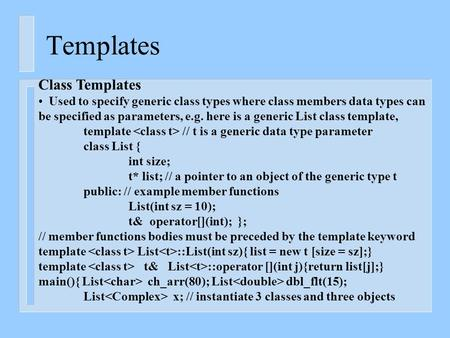 Templates Class Templates Used to specify generic class types where class members data types can be specified as parameters, e.g. here is a generic List.