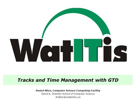 Tracks and Time Management with GTD Daniel Allen, Computer Science Computing Facility David R. Cheriton School of Computer Science