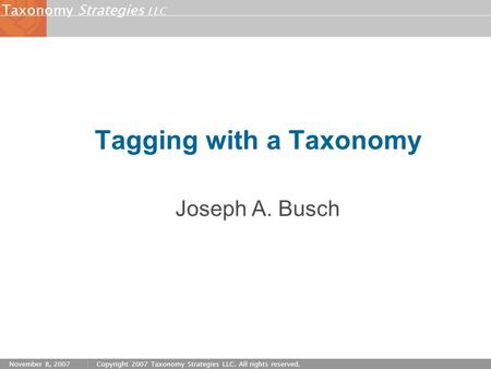 Strategies LLC Taxonomy November 8, 2007Copyright 2007 Taxonomy Strategies LLC. All rights reserved. Tagging with a Taxonomy Joseph A. Busch.