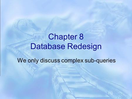 Chapter 8 Database Redesign We only discuss complex sub-queries.