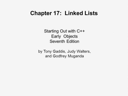 Starting Out with C++ Early Objects Seventh Edition by Tony Gaddis, Judy Walters, and Godfrey Muganda Chapter 17: Linked Lists.