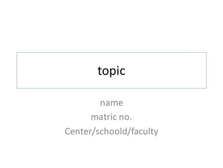 Topic name matric no. Center/schoold/faculty. INTRODUCTION Provide a scenario that will lead to the problem that you want to study Talk about your research.