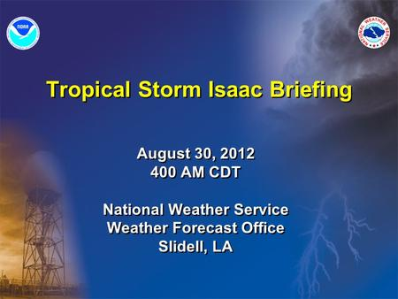 Tropical Storm Isaac Briefing August 30, 2012 400 AM CDT National Weather Service Weather Forecast Office Slidell, LA August 30, 2012 400 AM CDT National.