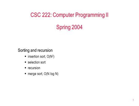 1 CSC 222: Computer Programming II Spring 2004 Sorting <strong>and</strong> recursion  insertion sort, O(N 2 )  selection sort  recursion  merge sort, O(N log N)