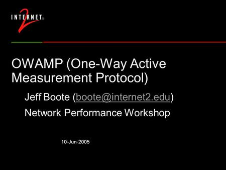 10-Jun-2005 OWAMP (One-Way Active Measurement Protocol) Jeff Boote Network Performance Workshop.