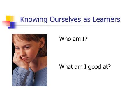 Knowing Ourselves as Learners Who am I? What am I good at?