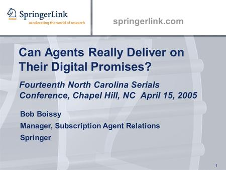 Springerlink.com 1 Can Agents Really Deliver on Their Digital Promises? Fourteenth North Carolina Serials Conference, Chapel Hill, NC April 15, 2005 Bob.