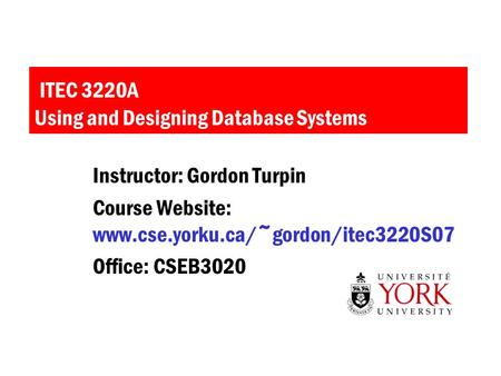 ITEC 3220A Using and Designing Database Systems Instructor: Gordon Turpin Course Website: www.cse.yorku.ca/~gordon/itec3220S07 Office: CSEB3020.