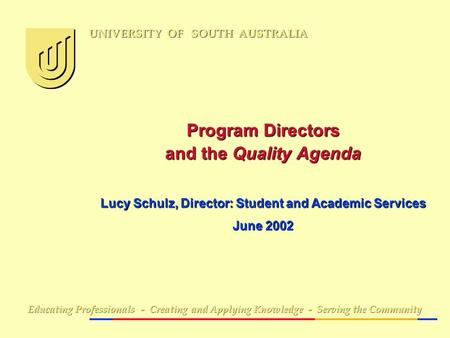 Program Directors and the Quality Agenda Lucy Schulz, Director: Student and Academic Services June 2002 Educating Professionals - Creating and Applying.