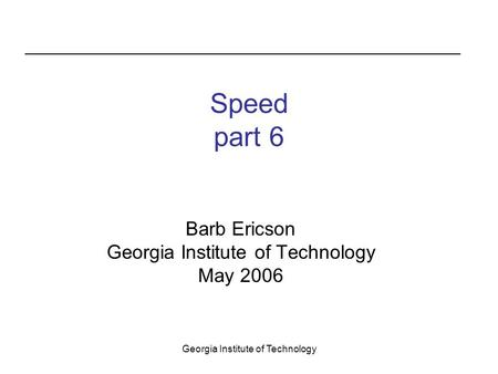 Georgia Institute of Technology Speed part 6 Barb Ericson Georgia Institute of Technology May 2006.