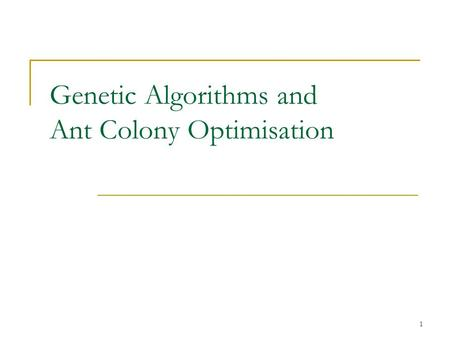 1 Genetic Algorithms and Ant Colony Optimisation.