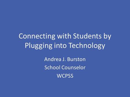 Connecting with Students by Plugging into Technology Andrea J. Burston School Counselor WCPSS.