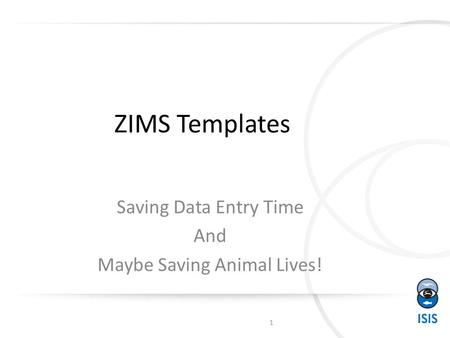 ZIMS Templates Saving Data Entry Time And Maybe Saving Animal Lives! 1.