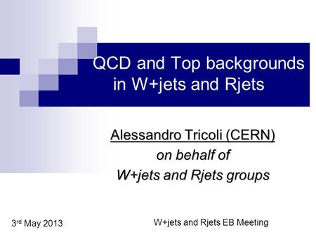 QCD and Top backgrounds in W+jets and Rjets Alessandro Tricoli (CERN) on behalf of W+jets and Rjets groups 3 rd May 2013 W+jets and Rjets EB Meeting.