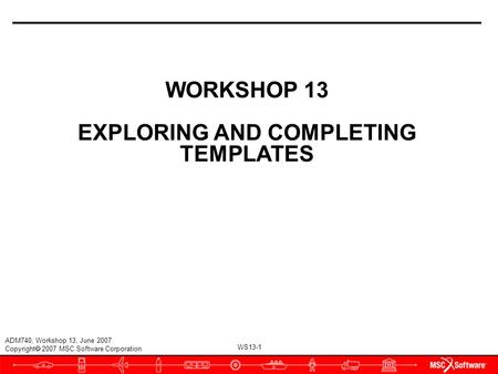 WS13-1 ADM740, Workshop 13, June 2007 Copyright  2007 MSC.Software Corporation WORKSHOP 13 EXPLORING AND COMPLETING TEMPLATES.