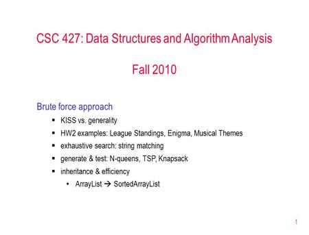 1 CSC 427: Data Structures and Algorithm Analysis Fall 2010 Brute force approach  KISS vs. generality  HW2 examples: League Standings, Enigma, Musical.
