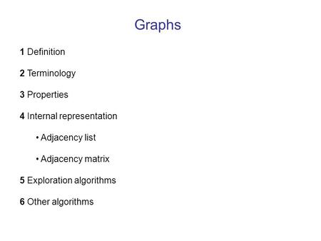 Graphs 1 Definition 2 Terminology 3 Properties 4 Internal representation Adjacency list Adjacency matrix 5 Exploration algorithms 6 Other algorithms.