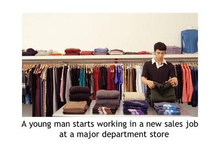 A young man starts working in a new sales job at a major department store.