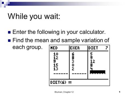 While you wait: Enter the following in your calculator. Find the mean and sample variation of each group. Bluman, Chapter 121.