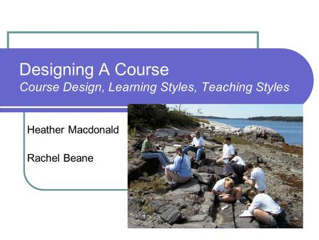 Designing A Course Course Design, Learning Styles, Teaching Styles Heather Macdonald Rachel Beane.