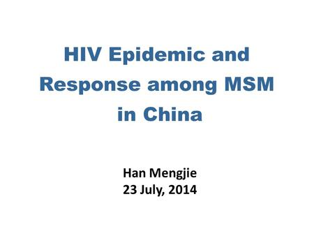 HIV Epidemic and Response among MSM in China Han Mengjie 23 July, 2014.