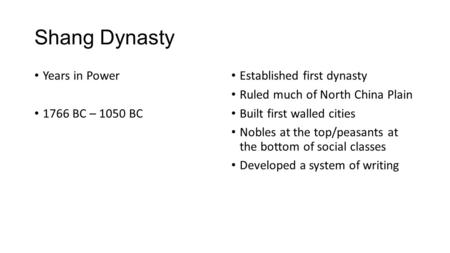 Shang Dynasty Years in Power 1766 BC – 1050 BC Established first dynasty Ruled much of North China Plain Built first walled cities Nobles at the top/peasants.