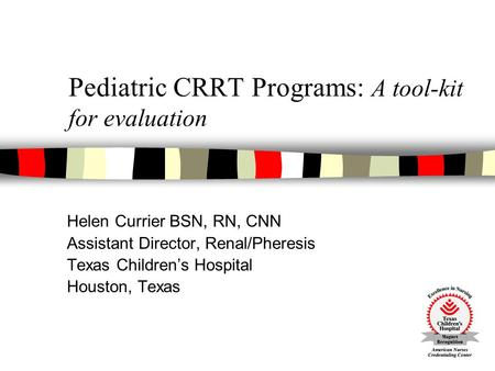Pediatric CRRT Programs: A tool-kit for evaluation Helen Currier BSN, RN, CNN Assistant Director, Renal/Pheresis Texas Children's Hospital Houston, Texas.