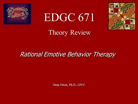EDGC 671 Theory Review Dean Owen, Ph.D., LPCC Rational Emotive Behavior Therapy.